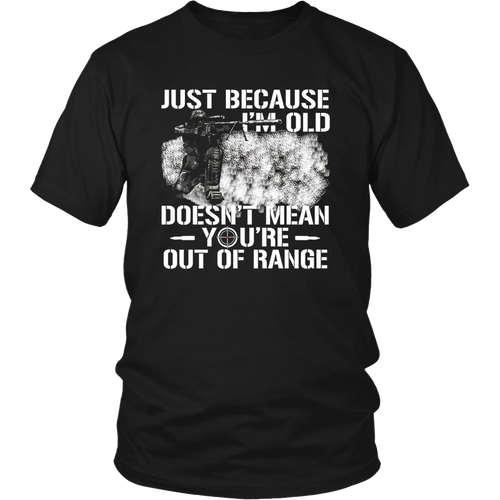 Just Because I'm Old Doesn't Mean You're Out of Range Tshirt