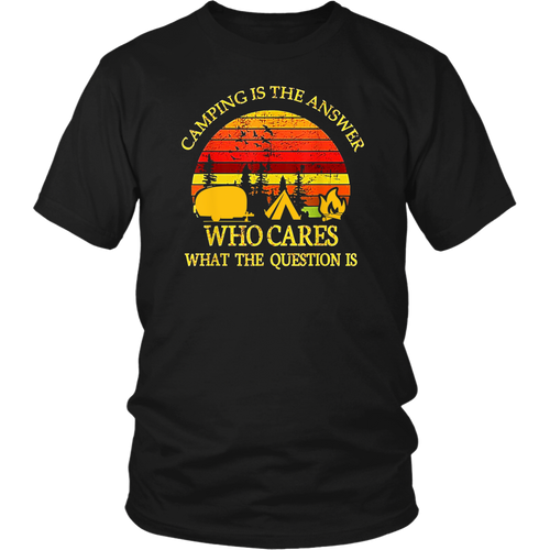 Camping Is The Answer Who Cares What The Question Is Shirt