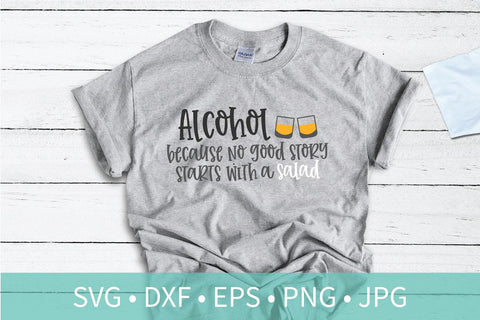 Alcohol Because No Good Story Starts With a Salad SVG DXF EPS Silhouette Cut File