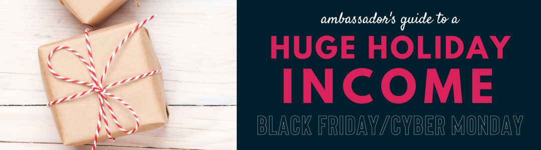 Ambassador's Guide to a huge holiday income during black friday cyber monday