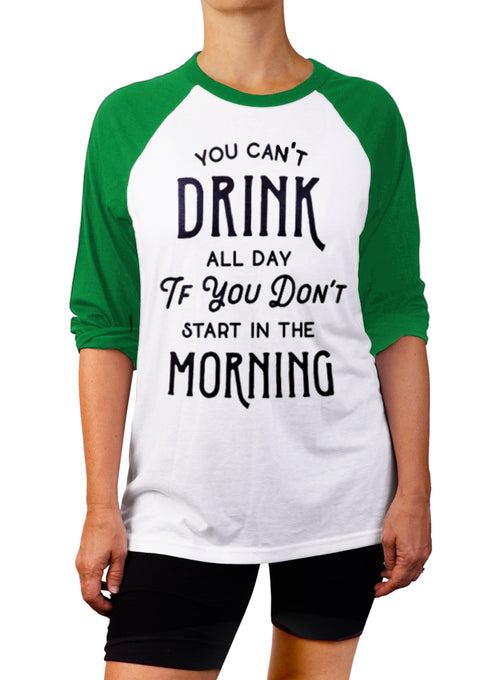 You Can't Drink All Day If You Don't Start In The Morning Baseball Tee - 3/4 Sleeve Unisex Raglan