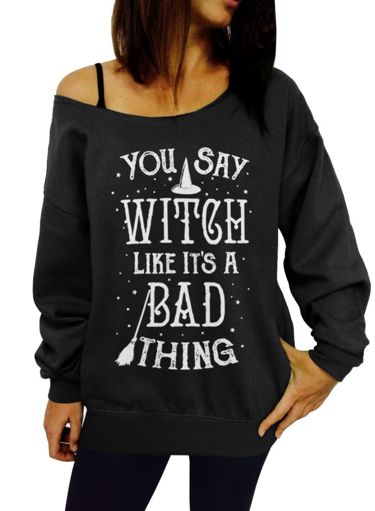 You Say Witch Like It's a Bad Thing Halloween Sweatshirt - Off The Shoulder Slouchy Sweatshirt