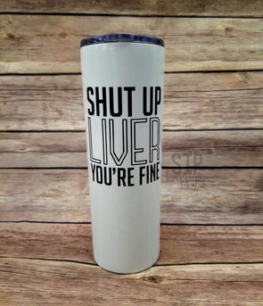 Shut Up Liver You're Fine Stainless Steel Tumbler