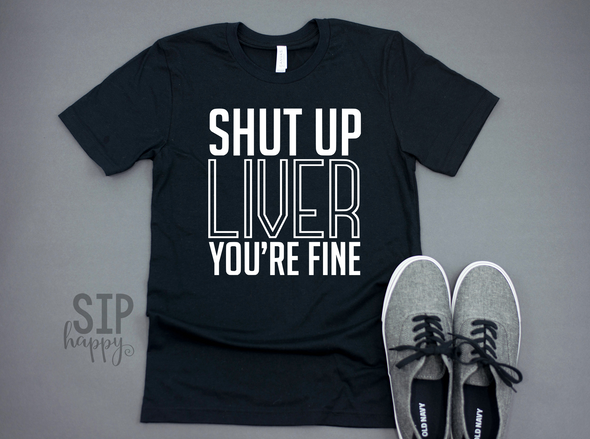 Shut Up Liver You're Fine Unisex Shirt