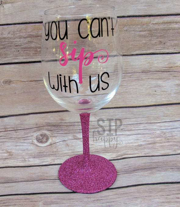 You Can't Sip With Us Wine Glass