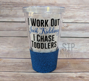 I Work Out Just Kidding I Chase Toddlers Tumbler
