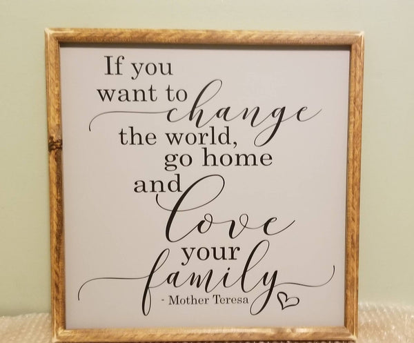 If you want to change the world, go home and love your family sign, Mother Teresa sign