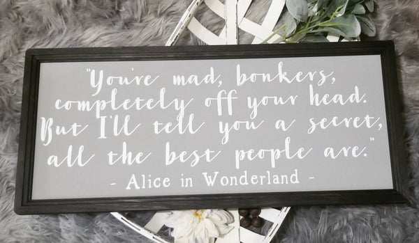 Alice in wonderland, you're mad bonkers, all the best people are
