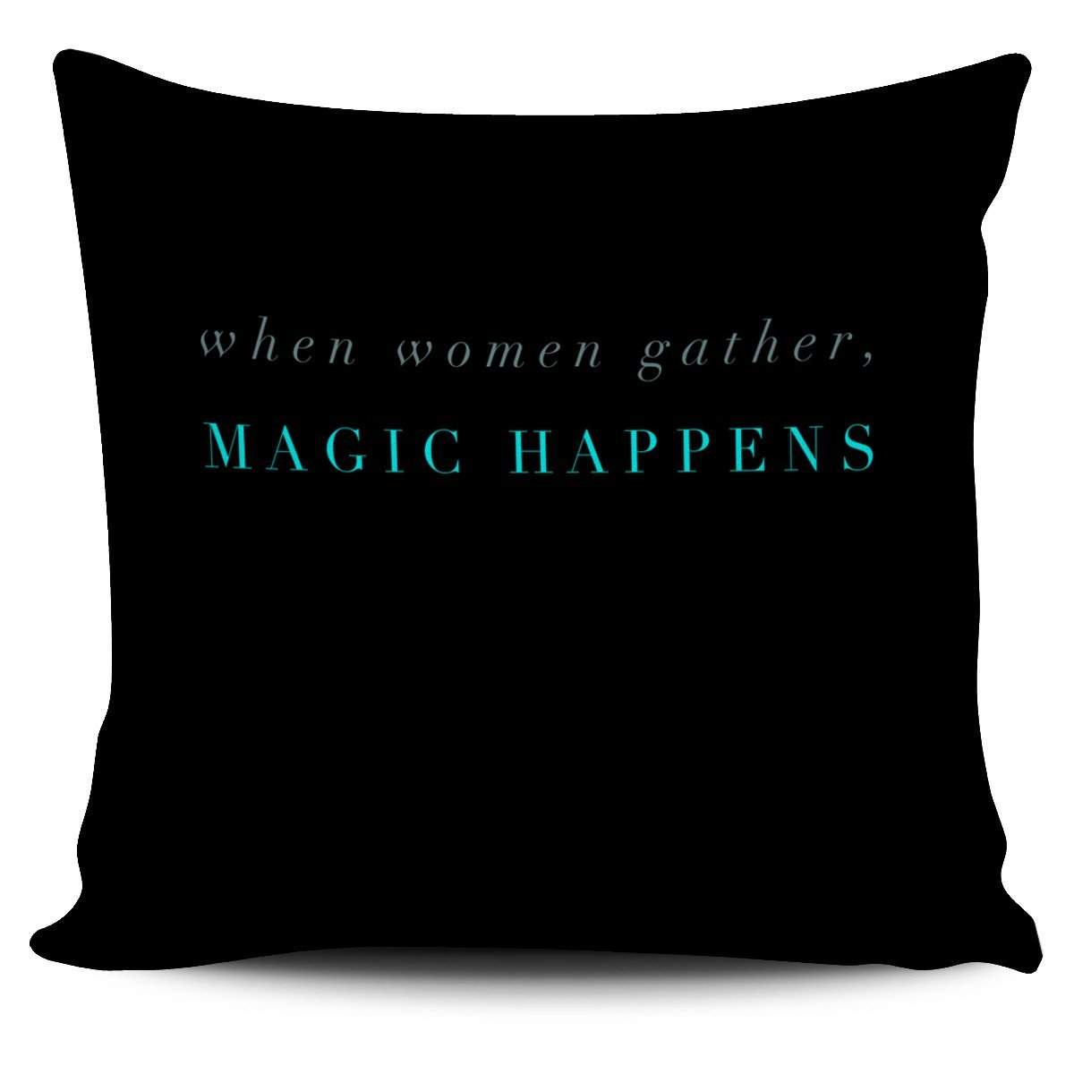 """When women gather, magic happens."" Pillow Cover"