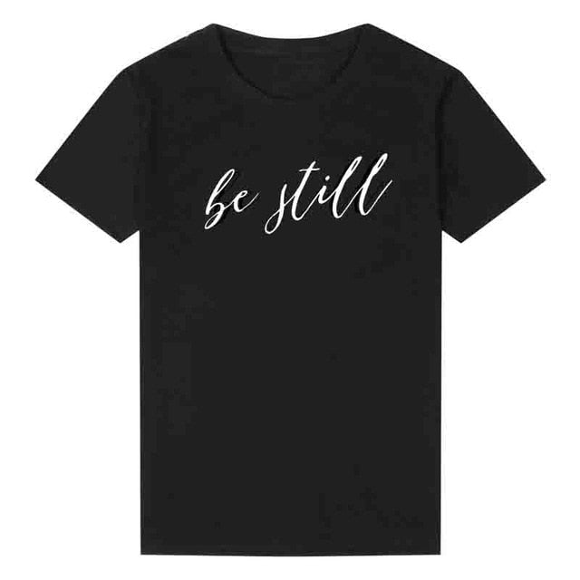 be still (CAN BE WOMEN'S CHRISTIAN, TEACHERS OR FUNNY T SHIRTS)