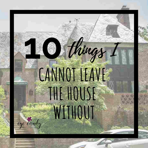 10 Things I Cannot Leave the House Without