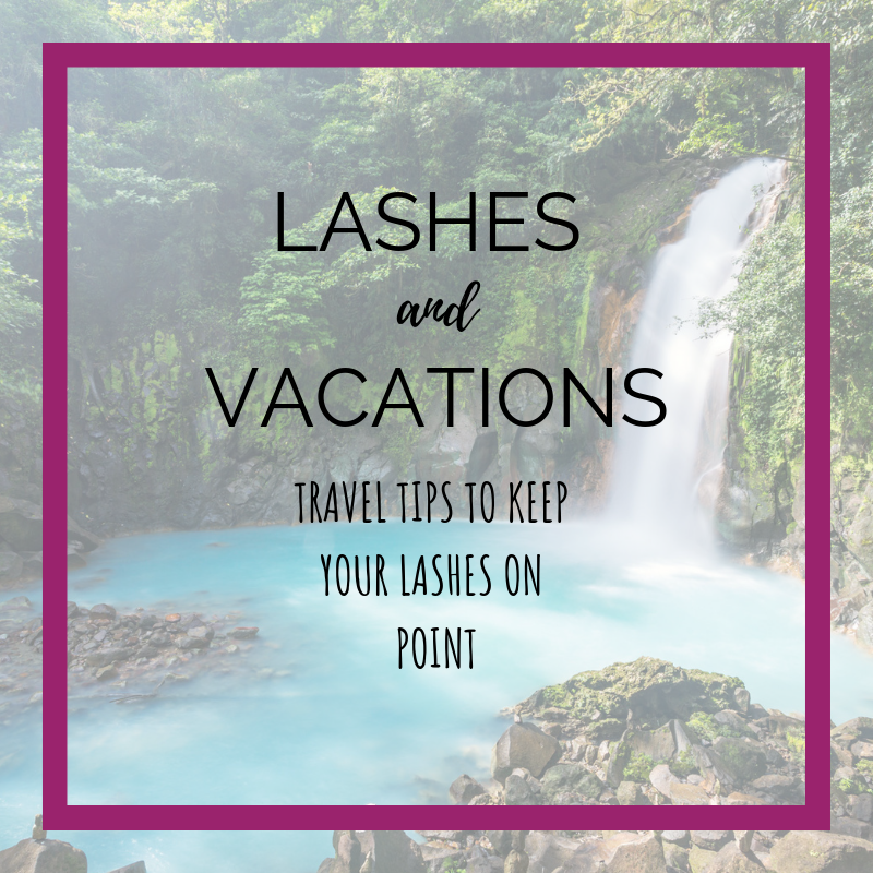 Lashes and Vacations: Travel Tips to Keep Your Lashes On Point