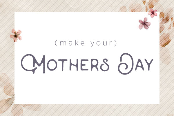 (make your) Mother's Day!