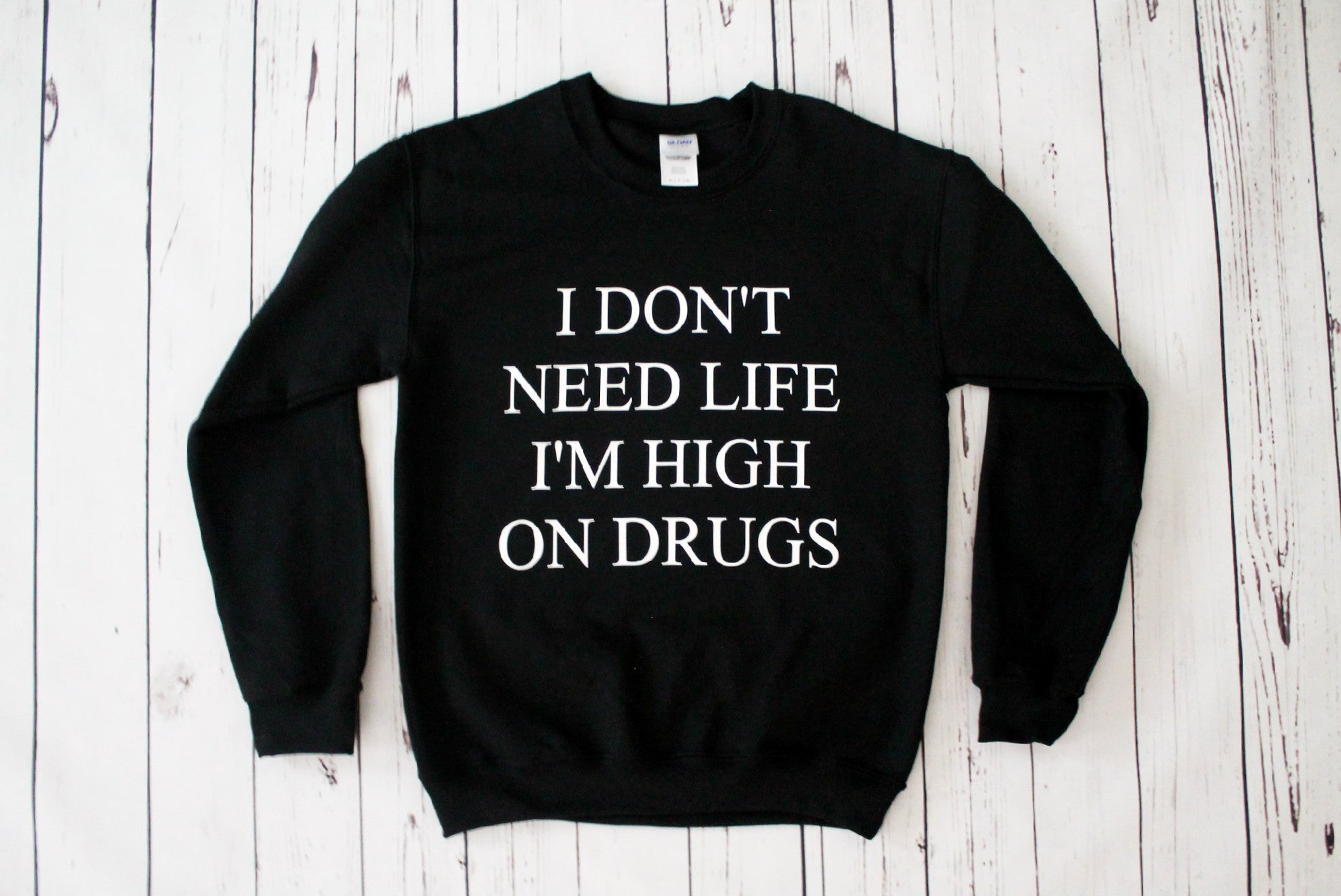 I Don't Need Life I'm High On Drugs Sweatshirt