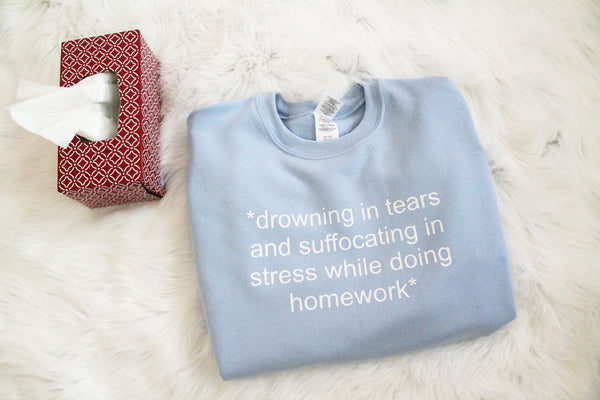 Drowning In Tears And Suffocating In Stress While Doing Homework Sweatshirt