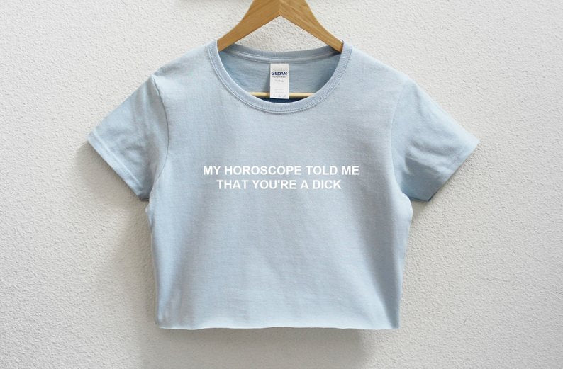 My Horoscope Told me That You're A Dick Crop Shirt