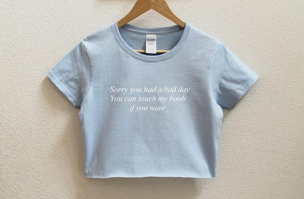 Sorry you had a bad day you can touch my boob if you want Crop Shirt
