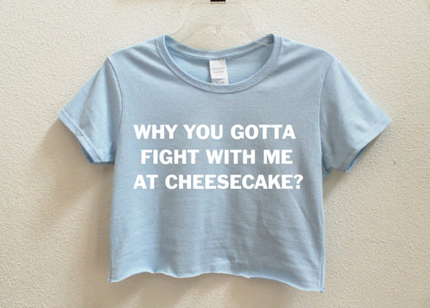 Why You Gotta Fight With Me At Cheesecake Crop Shirt