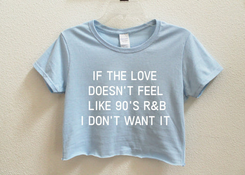 If The Love Doesn't Feel Like 90's RB I don't Want It Crop Shirt