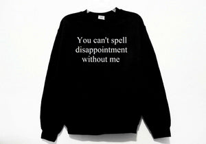 You Can't Spell Disappointment Without Me Sweatshirt