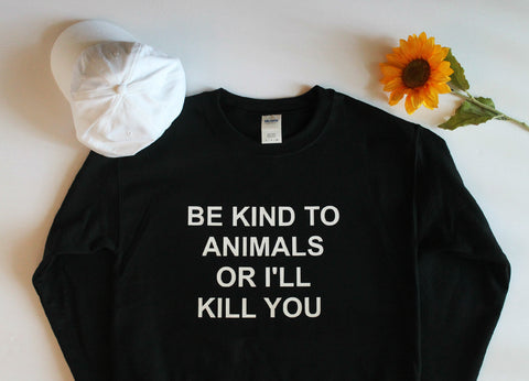 Be Kind To Animals Or I'll Kill You Sweatshirt