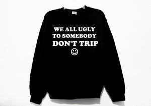 We All Ugly To Somebody Don't Trip Sweatshirt