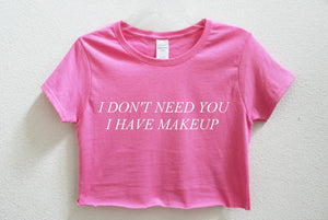 I Don't Need You I Have Makeup Crop Shirt