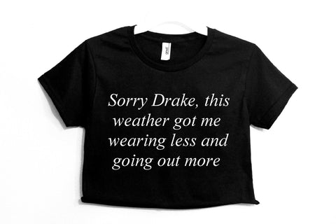 Sorry Drake This Weather Got Me Wearing Less And Going Out More Crop Shirt