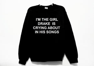 I'm The Girl Drake Is Crying About In His Songs Sweatshirt