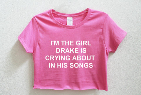 I'm The Girl Drake Is Crying About In His Songs Crop Shirt