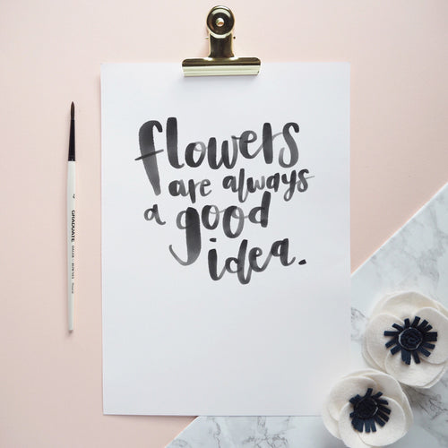 'Flowers are always a good idea' A4 brush lettered print