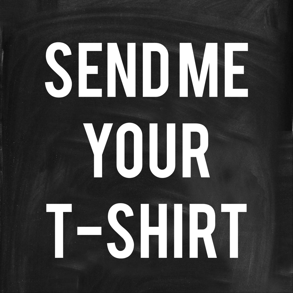 Send me Your T-shirt to make Greatness