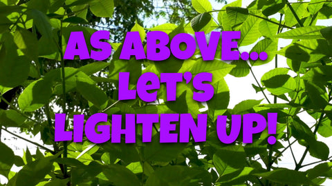 As Above...Let's Lighten Up!