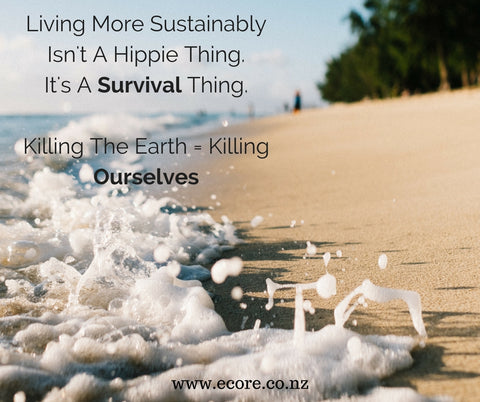 Living more sustainably isn't a hippie thing. It's a survival thing. Killing the earth = Killing Ourselves - Ecore