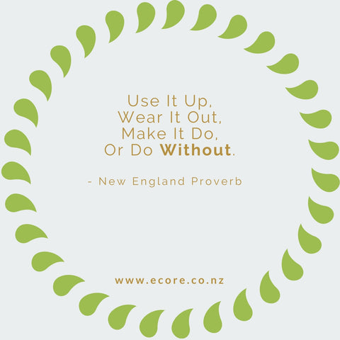 Use it up, wear it out, make do, or do without. - New England Proverb