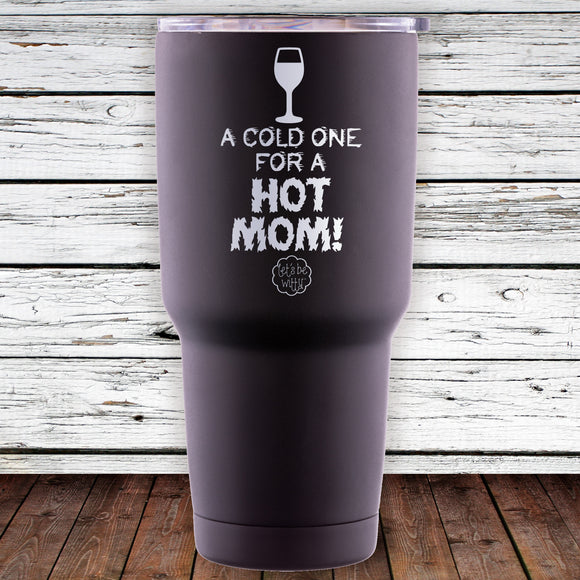 A Cold One For A Hot Mom 30oz Tumblr