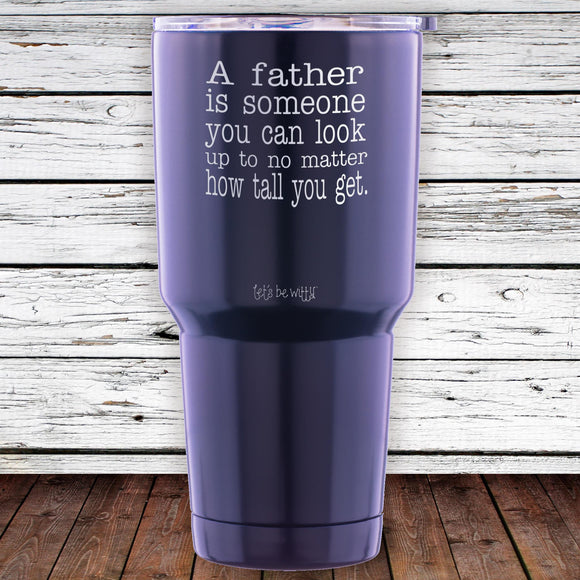 A Father Is Someone You Can Look Up To No Matter How Tall You Get 30oz Tumbler