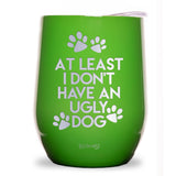 At Least I Don't Have An Ugly Dog Wine Tumbler