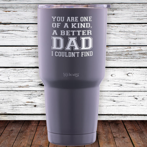 You Are One Of A Kind, A Better Dad I Couldn't Find 30oz Tumbler