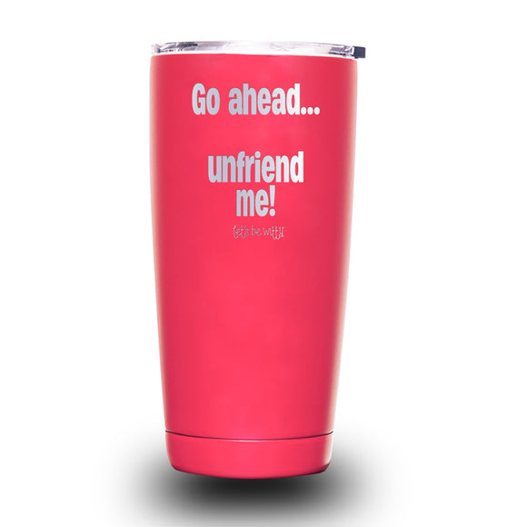 Go Ahead... Unfriend Me! 20oz Tumbler