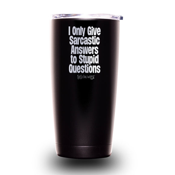 I Only Give Sarcastic Answers to Stupid Questions 20oz Tumbler