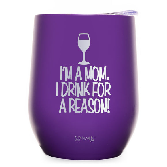 I'm a Mom. I Drink For a Reason Wine Tumbler