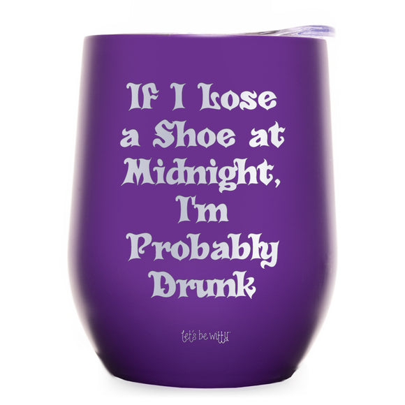 If I Lose a Shoe at Midnight, I'm Probably Drunk Wine Tumbler