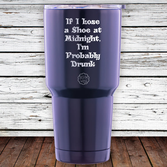 If I Lose a Shoe at Midnight, I'm Probably Drunk 30oz Tumbler