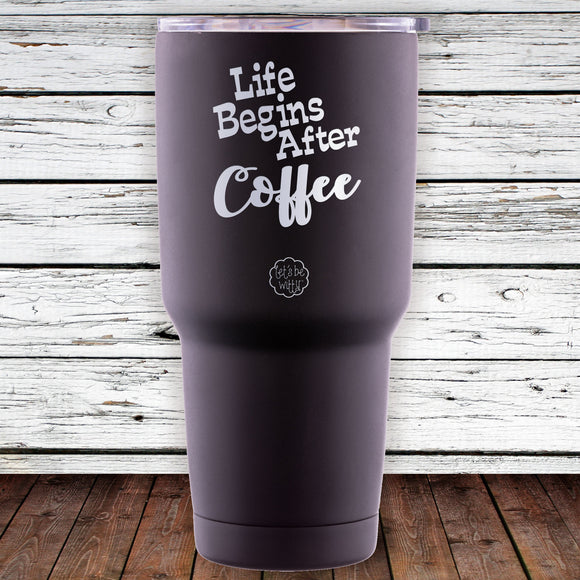 Life Begins After Coffee 30oz Tumblr