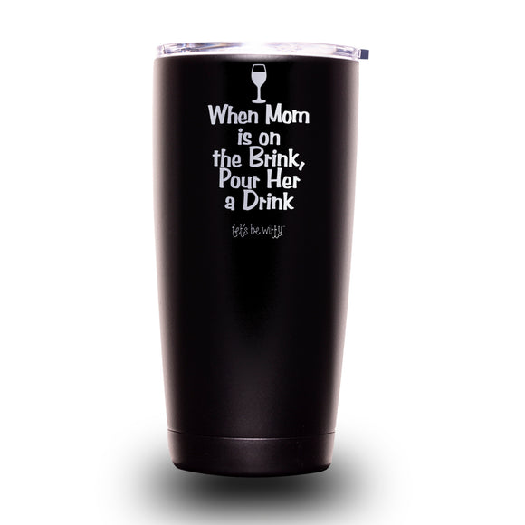 When Mom is on the Brink, Pour Her a Drink 20oz Tumbler