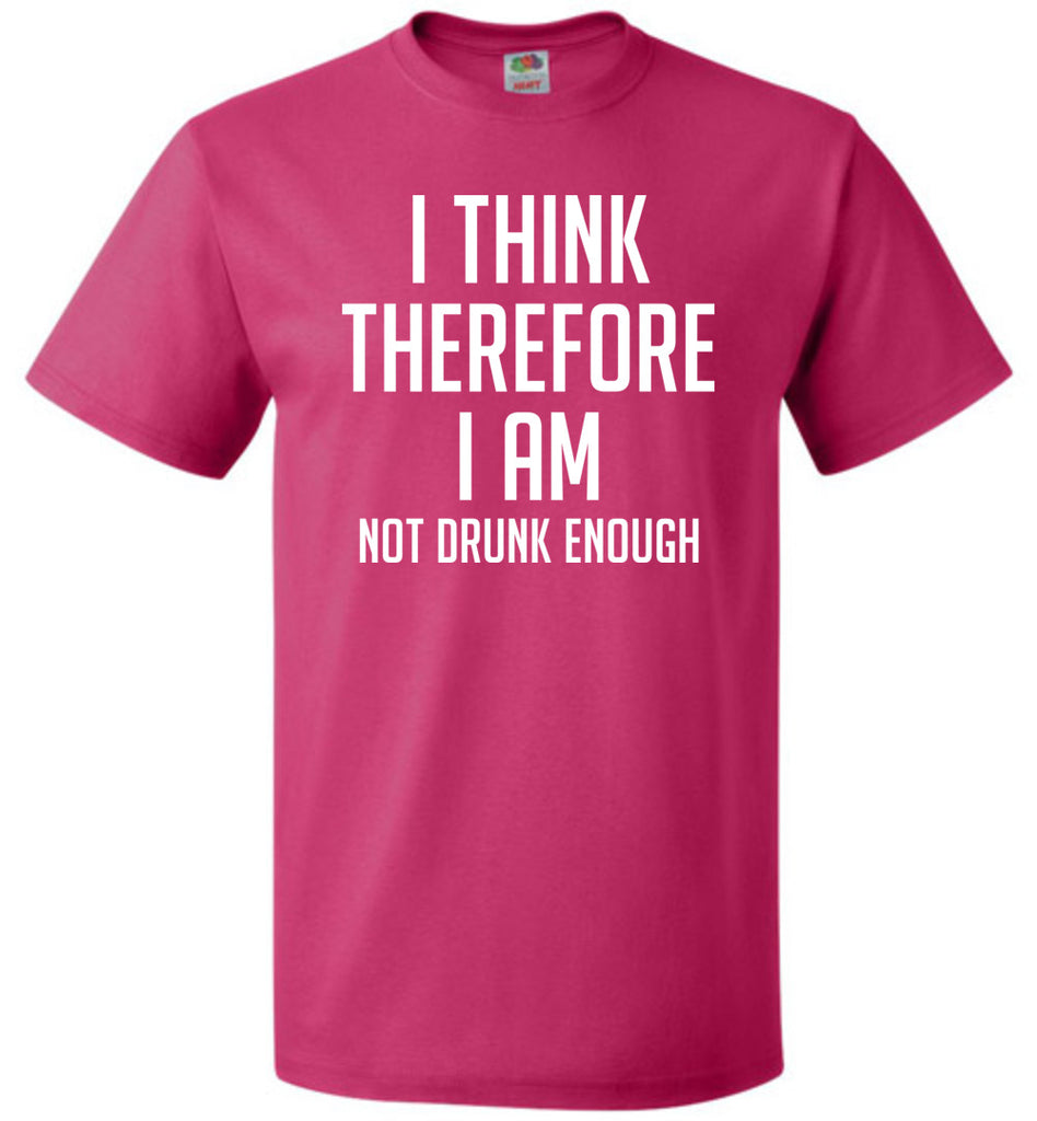 I Think Therefore I Am Not Drunk Enough Funny T-Shirt