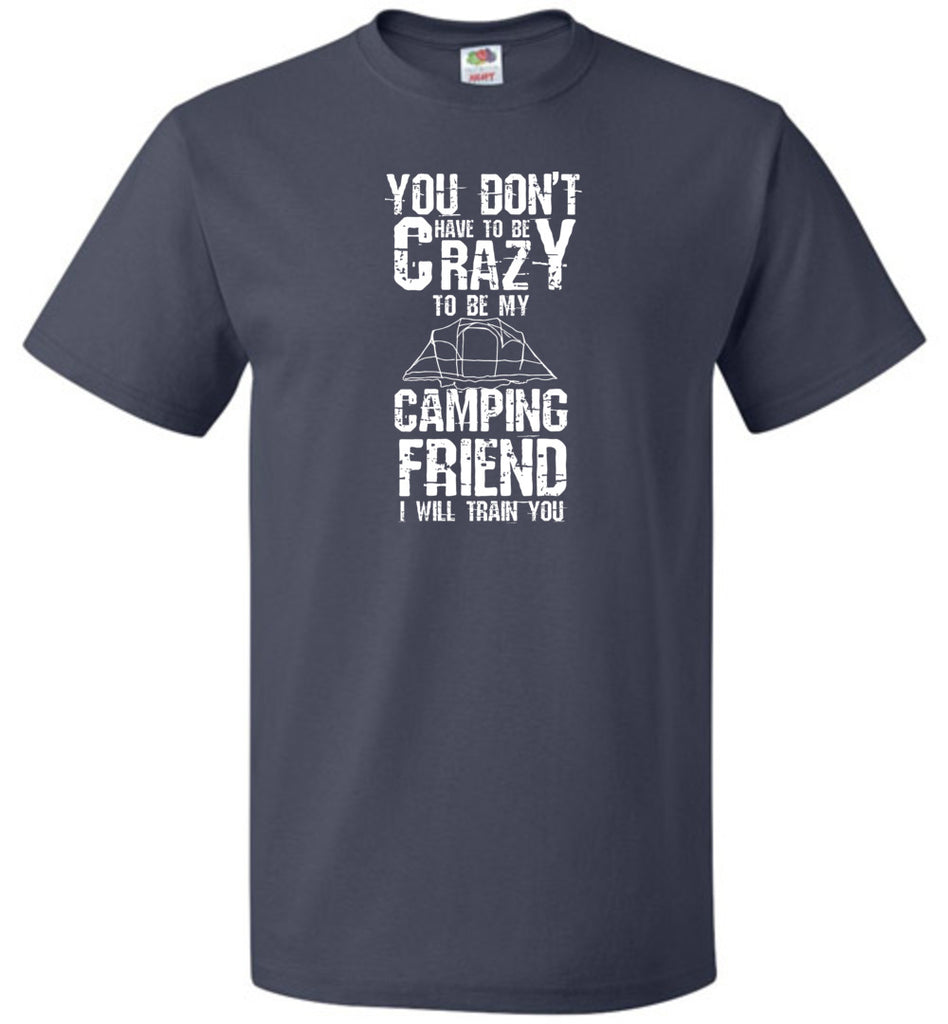 You Don't Have To Be Crazy To Be My Camping Friend Funny T-Shirt
