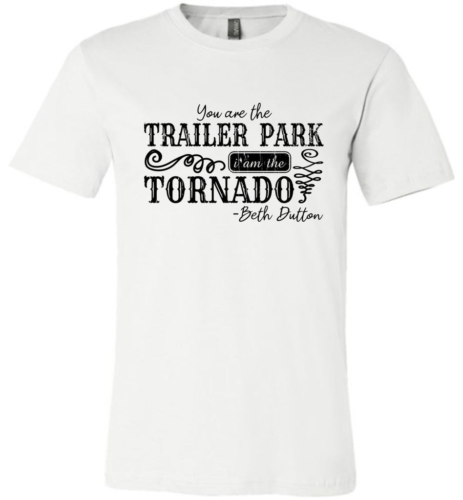 You Are The Trailer Park I Am The Tornado Beth Dutton T-Shirt - White