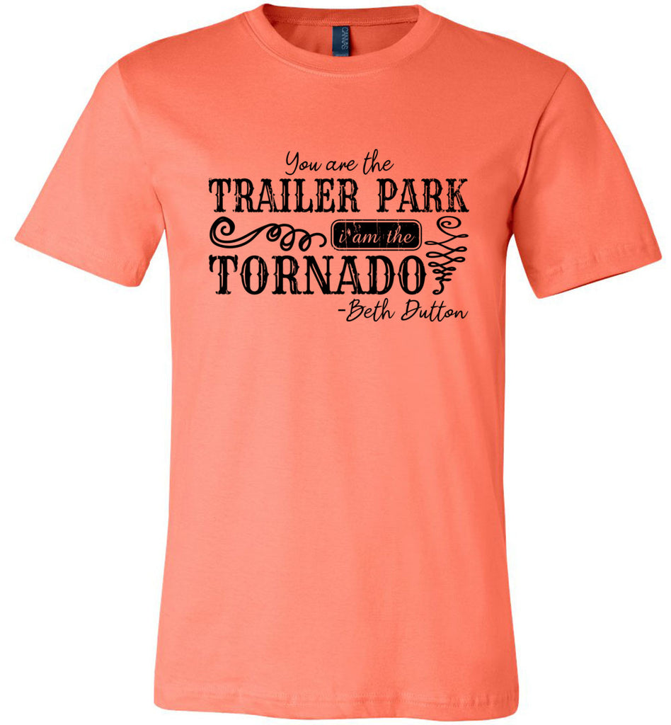 You Are The Trailer Park I Am The Tornado Beth Dutton T-Shirt - Coral